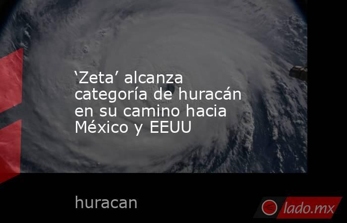 'Zeta' alcanza categoría de huracán en su camino hacia México y EEUU. Noticias en tiempo real