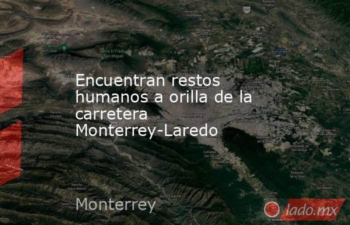 Encuentranrestos humanos a orillade la carretera Monterrey-Laredo . Noticias en tiempo real