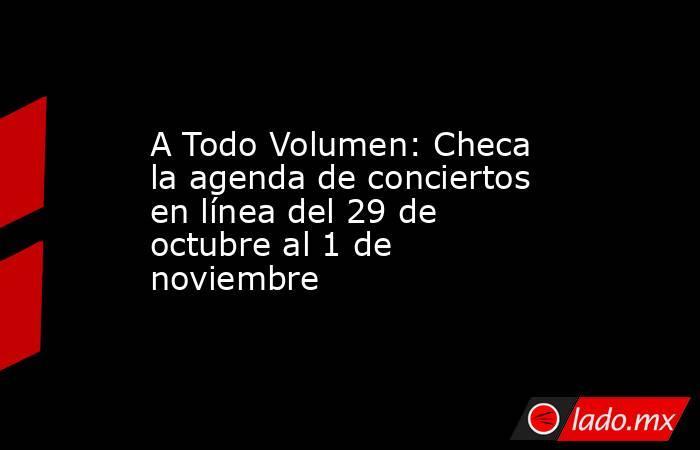 A Todo Volumen: Checa la agenda de conciertos en línea del 29 de octubre al 1 de noviembre. Noticias en tiempo real