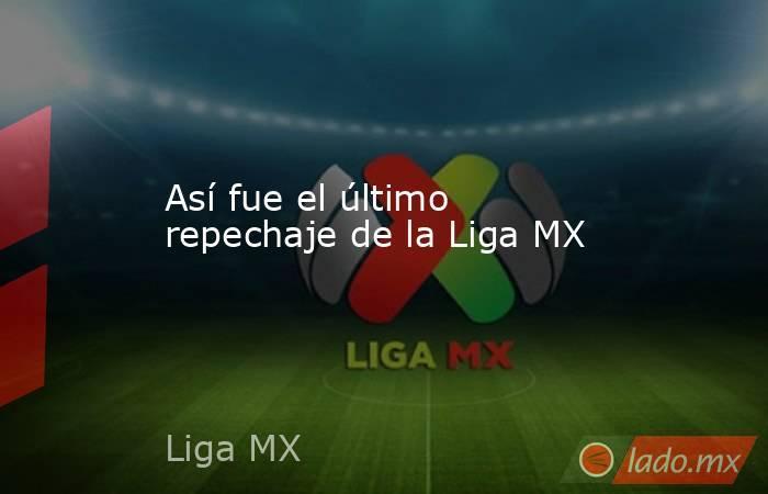 Así fue el último repechaje de la Liga MX. Noticias en tiempo real