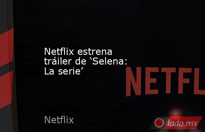 Netflix estrena tráiler de 'Selena: La serie'. Noticias en tiempo real