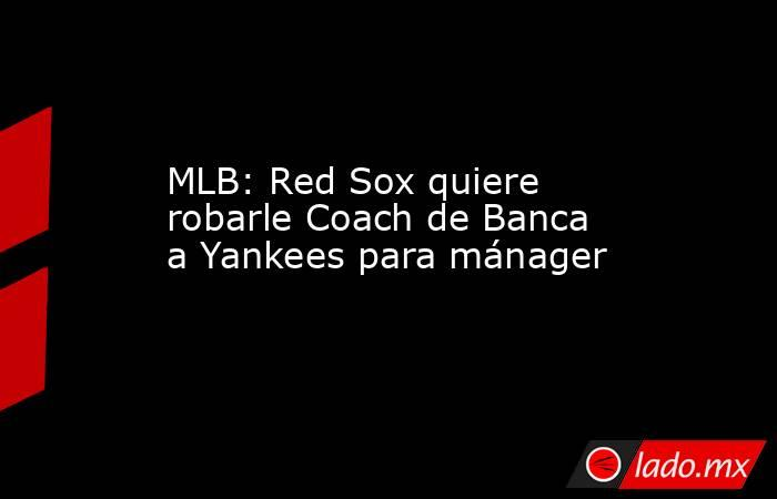 MLB: Red Sox quiere robarle Coach de Banca a Yankees para mánager. Noticias en tiempo real