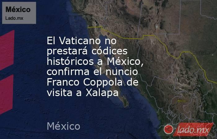 El Vaticano no prestará códices históricos a México, confirma el nuncio Franco Coppola de visita a Xalapa. Noticias en tiempo real