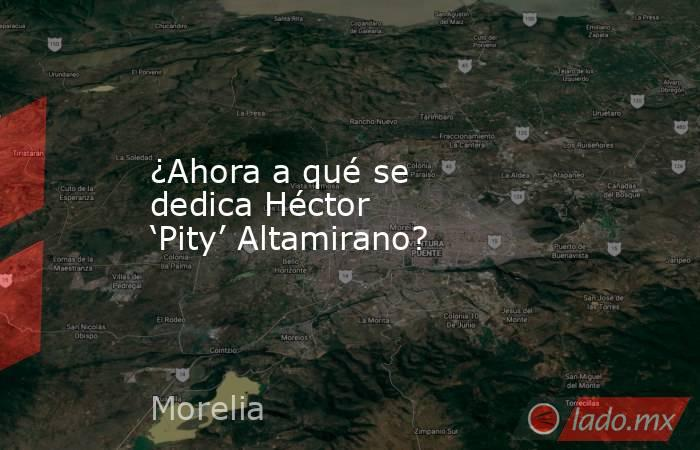 ¿Ahora a qué se dedica Héctor 'Pity' Altamirano?. Noticias en tiempo real