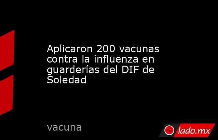 Aplicaron 200 vacunas contra la influenza en guarderías del DIF de Soledad. Noticias en tiempo real