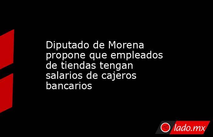 Diputado de Morena propone que empleados de tiendas tengan salarios de cajeros bancarios. Noticias en tiempo real