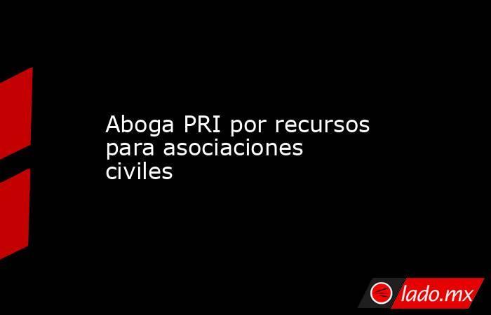 Aboga PRI por recursos para asociaciones civiles. Noticias en tiempo real