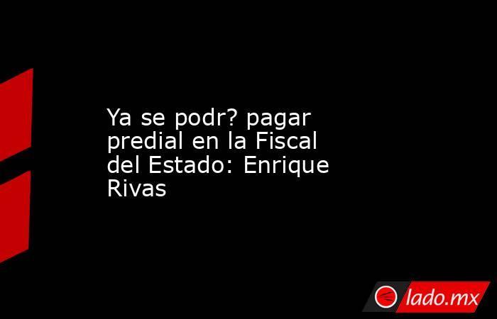 Ya se podr? pagar predial en la Fiscal del Estado: Enrique Rivas. Noticias en tiempo real
