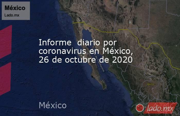 Informe  diario por coronavirus en México, 26 de octubre de 2020. Noticias en tiempo real