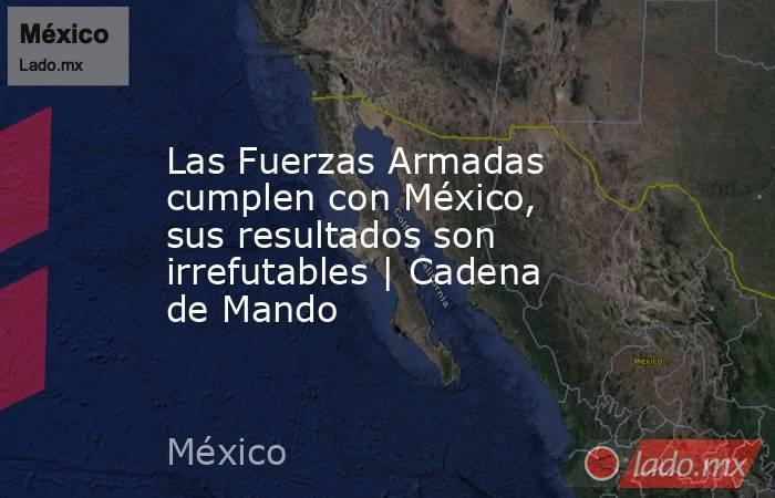 Las Fuerzas Armadas cumplen con México, sus resultados son irrefutables   Cadena de Mando. Noticias en tiempo real