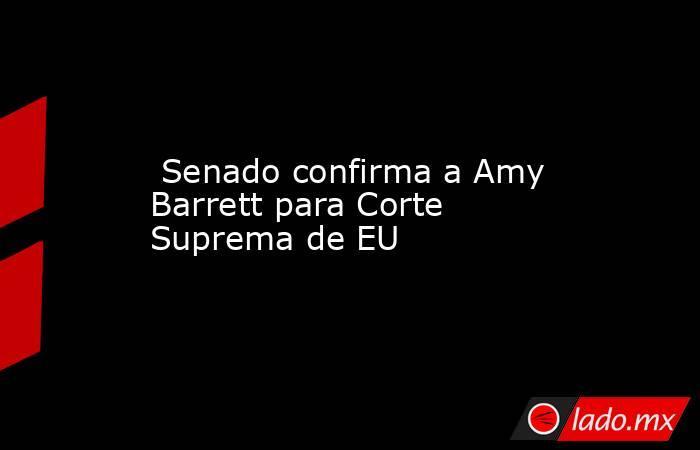 Senado confirma a Amy Barrett para Corte Suprema de EU. Noticias en tiempo real