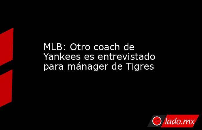 MLB: Otro coach de Yankees es entrevistado para mánager de Tigres . Noticias en tiempo real