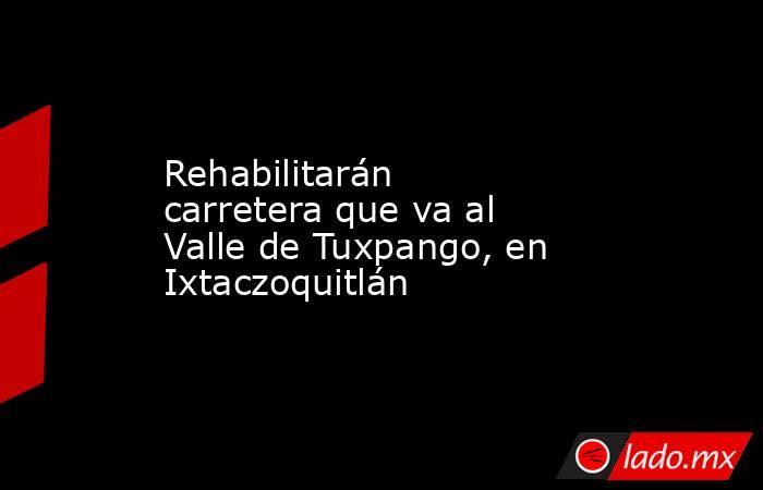 Rehabilitarán carretera que va al Valle de Tuxpango, en Ixtaczoquitlán. Noticias en tiempo real