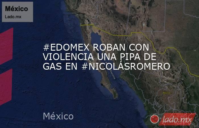 #EDOMEX ROBAN CON VIOLENCIA UNA PIPA DE GAS EN #NICOLÁSROMERO. Noticias en tiempo real