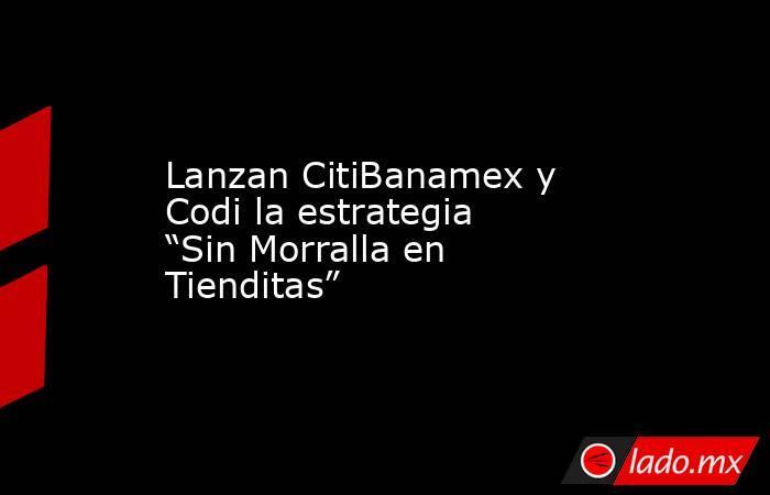 """Lanzan CitiBanamex y Codi la estrategia """"Sin Morralla en Tienditas"""". Noticias en tiempo real"""