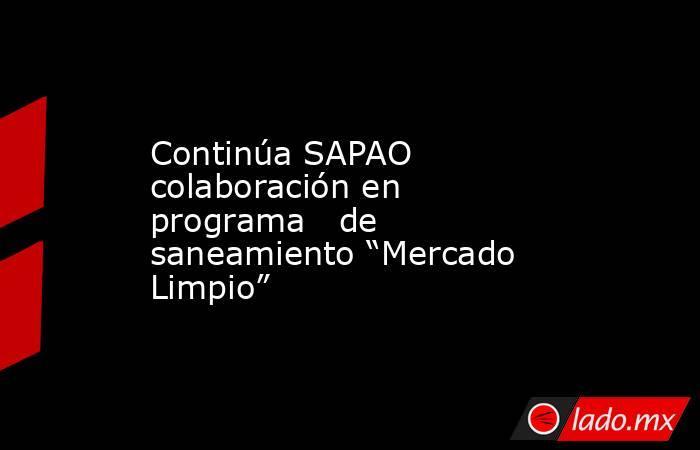 """Continúa SAPAO colaboración en programa   de saneamiento """"Mercado Limpio"""". Noticias en tiempo real"""