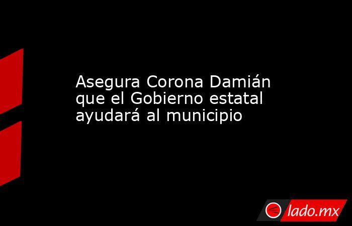 Asegura Corona Damián que el Gobierno estatal ayudará al municipio. Noticias en tiempo real