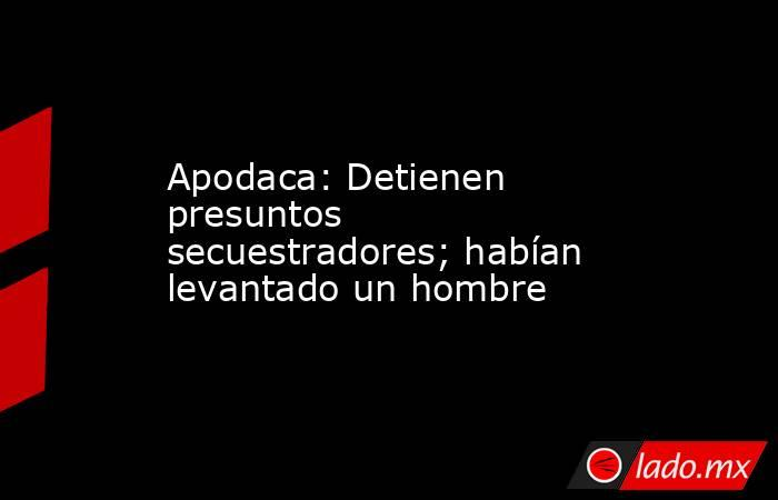 Apodaca: Detienen presuntos secuestradores; habían levantado un hombre. Noticias en tiempo real