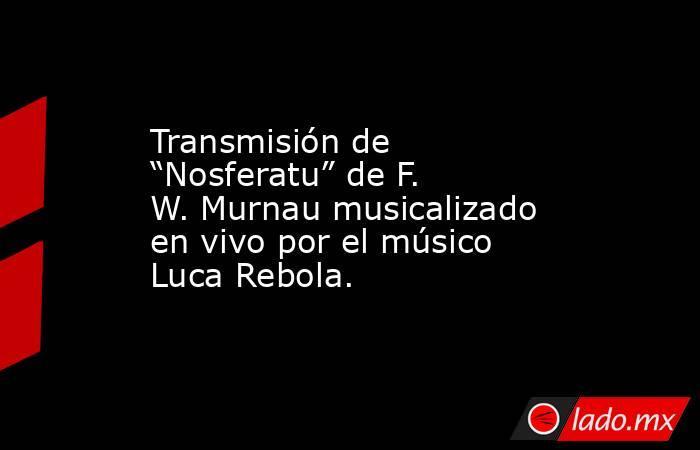 """Transmisión de """"Nosferatu"""" de F. W. Murnau musicalizado en vivo por el músico Luca Rebola.. Noticias en tiempo real"""