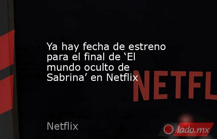 Ya hay fecha de estreno para el final de 'El mundo oculto de Sabrina' en Netflix. Noticias en tiempo real