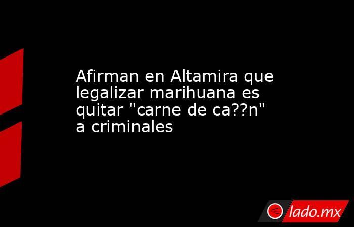 Afirman en Altamira que legalizar marihuana es quitar