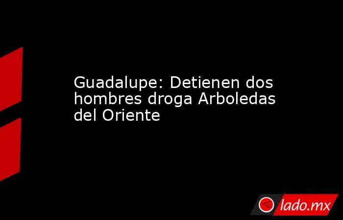 Guadalupe: Detienen dos hombres droga Arboledas del Oriente. Noticias en tiempo real