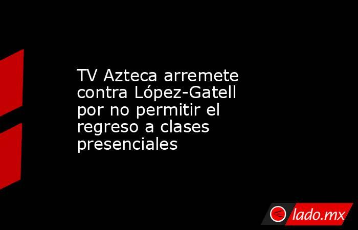TV Azteca arremete contra López-Gatell por no permitir el regreso a clases presenciales. Noticias en tiempo real
