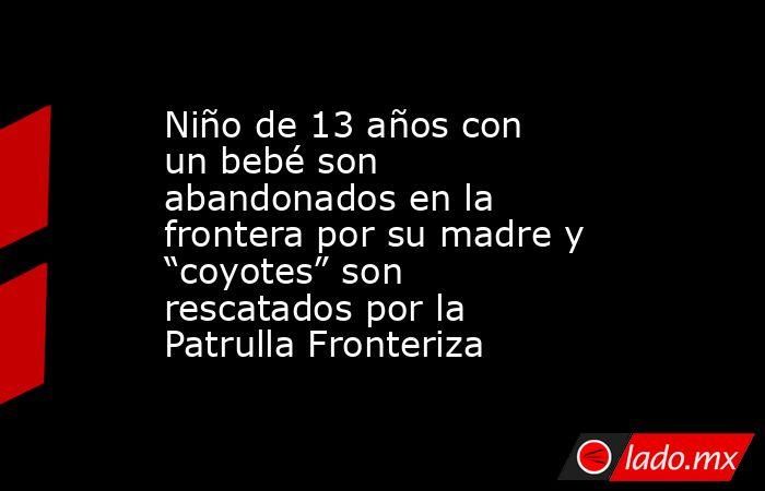 """Niño de 13 años con un bebé son abandonados en la frontera por su madre y """"coyotes"""" son rescatados por la Patrulla Fronteriza. Noticias en tiempo real"""