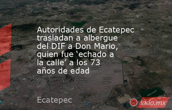Autoridades de Ecatepec trasladan a albergue del DIF a Don Mario, quien fue 'echado a la calle' a los 73 años de edad. Noticias en tiempo real
