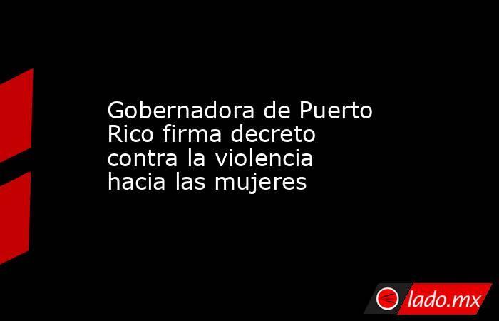 Gobernadora de Puerto Rico firma decreto contra la violencia hacia las mujeres. Noticias en tiempo real