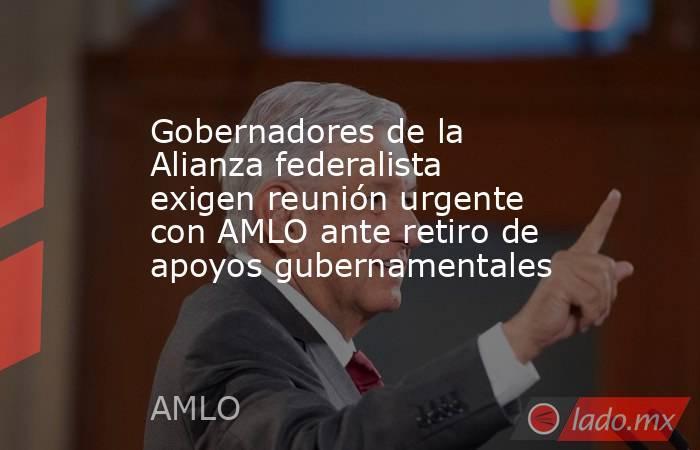 Gobernadores de la Alianza federalista exigen reunión urgente con AMLO ante retiro de apoyos gubernamentales. Noticias en tiempo real