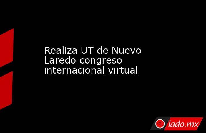 Realiza UT de Nuevo Laredo congreso internacional virtual. Noticias en tiempo real