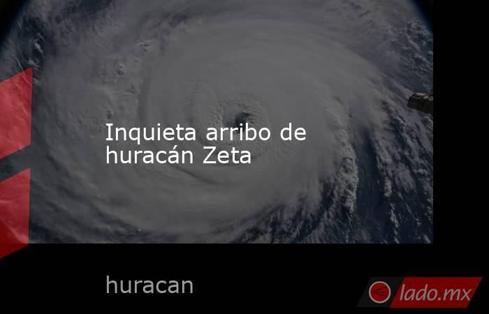 Inquieta arribo de huracán Zeta. Noticias en tiempo real
