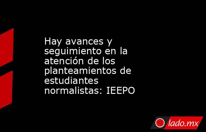 Hay avances y seguimiento en la atención de los planteamientos de estudiantes normalistas: IEEPO. Noticias en tiempo real