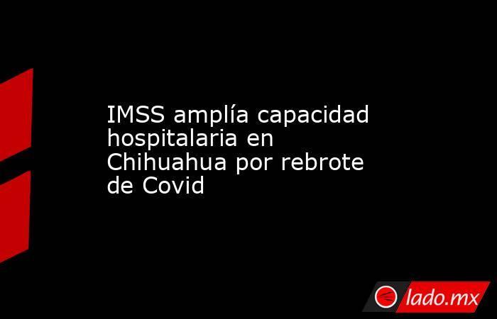 IMSS amplía capacidad hospitalaria en Chihuahua por rebrote de Covid. Noticias en tiempo real