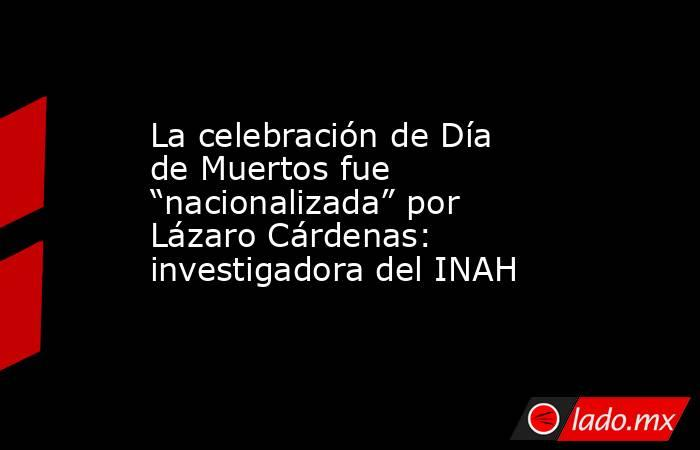 """La celebración de Día de Muertos fue """"nacionalizada"""" por Lázaro Cárdenas: investigadora del INAH. Noticias en tiempo real"""