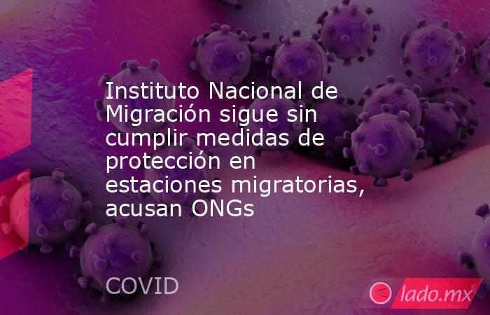 Instituto Nacional de Migración sigue sin cumplir medidas de protección en estaciones migratorias, acusan ONGs. Noticias en tiempo real