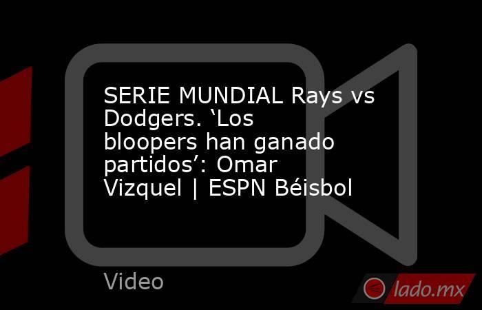 SERIE MUNDIAL Rays vs Dodgers. 'Los bloopers han ganado partidos': Omar Vizquel | ESPN Béisbol. Noticias en tiempo real
