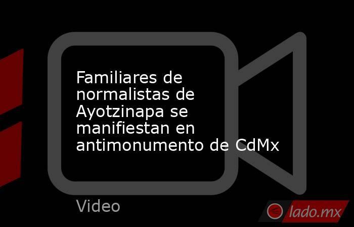 Familiares de normalistas de Ayotzinapa se manifiestan en antimonumento de CdMx. Noticias en tiempo real