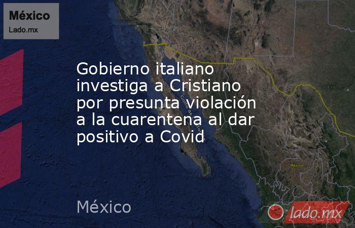 Gobierno italiano investiga a Cristiano por presunta violación a la cuarentena al dar positivo a Covid. Noticias en tiempo real