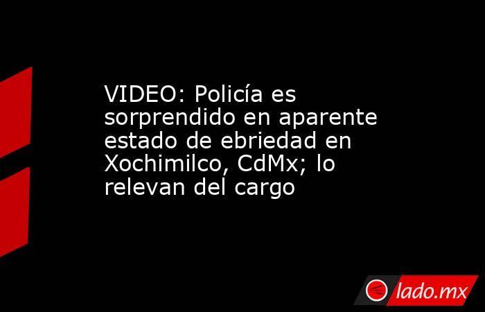 VIDEO: Policía es sorprendido en aparente estado de ebriedad en Xochimilco, CdMx; lo relevan del cargo. Noticias en tiempo real