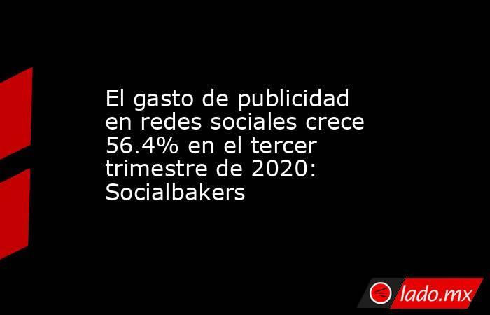 El gasto de publicidad en redes sociales crece 56.4% en el tercer trimestre de 2020: Socialbakers. Noticias en tiempo real