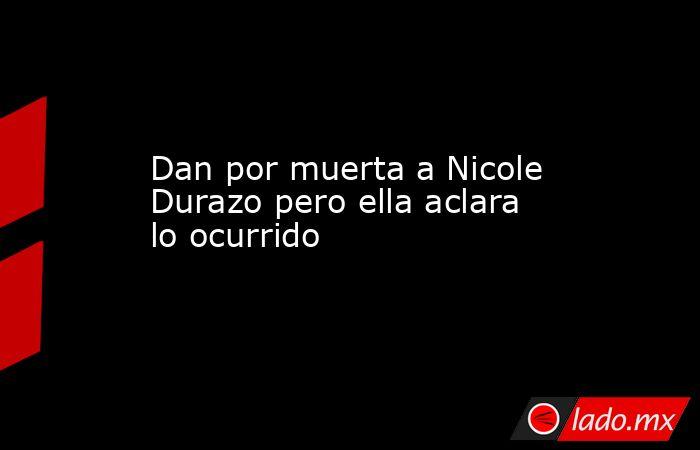 Dan por muerta a Nicole Durazo pero ella aclara lo ocurrido. Noticias en tiempo real