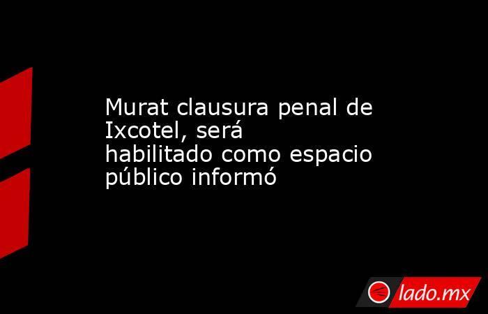 Murat clausura penal de Ixcotel, será habilitado como espacio público informó. Noticias en tiempo real