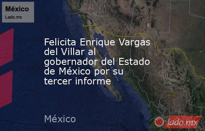 Felicita Enrique Vargas del Villar al gobernador del Estado de México por su tercer informe. Noticias en tiempo real