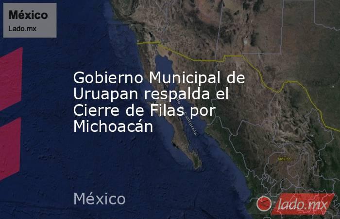 Gobierno Municipal de Uruapan respalda el Cierre de Filas por Michoacán. Noticias en tiempo real