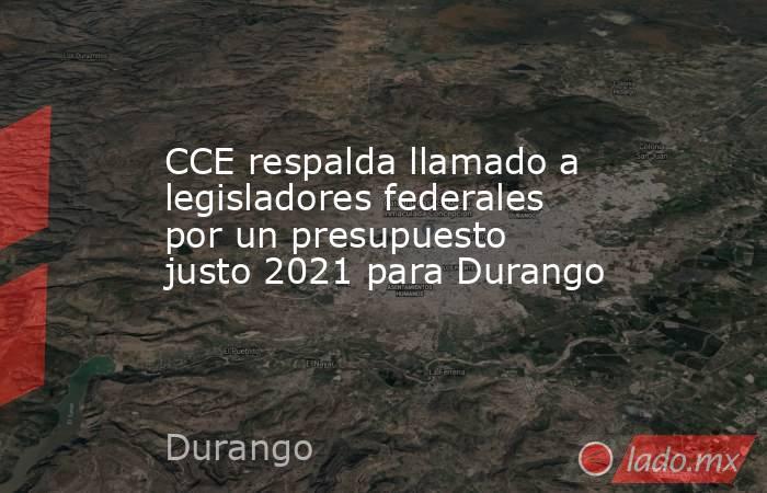 CCE respalda llamado a legisladores federales por un presupuesto justo 2021 para Durango. Noticias en tiempo real