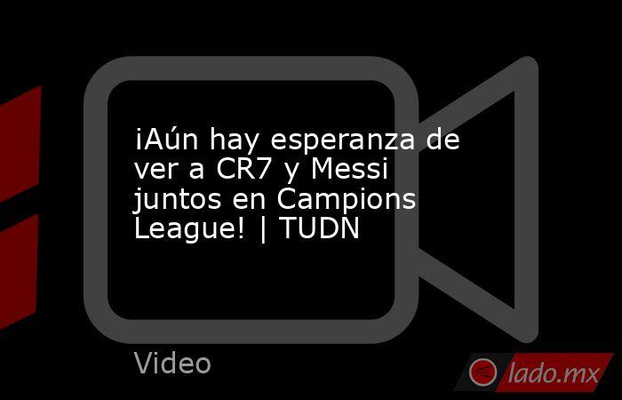 ¡Aún hay esperanza de ver a CR7 y Messi juntos en Campions League! | TUDN. Noticias en tiempo real