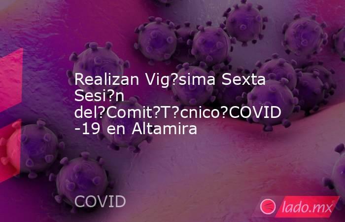 Realizan Vig?sima Sexta Sesi?n del?Comit?T?cnico?COVID-19 en Altamira. Noticias en tiempo real