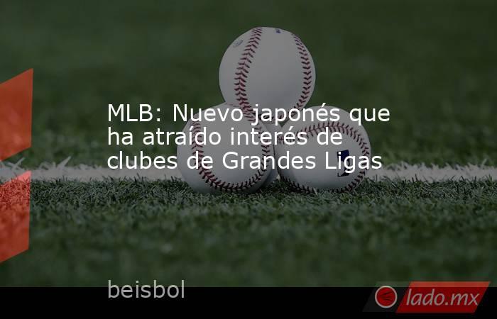 MLB: Nuevo japonés que ha atraído interés de clubes de Grandes Ligas. Noticias en tiempo real